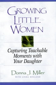 Growing Little Women - Capturing Teachable Moments with Your Daughter ebook by Donna J. Miller,Linda Holland