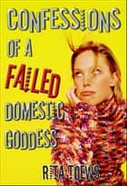 Confessions of a Failed Domestic Goddess ebook by Rita Toews