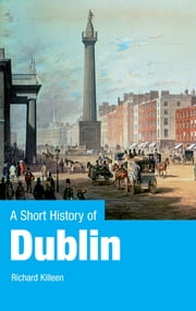 A Short History of Dublin - Dublin From the Vikings to the Modern Era ebook by Richard Killeen