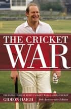 The Cricket War - The Inside Story of Kerry Packer's World Series Cricket ebook by