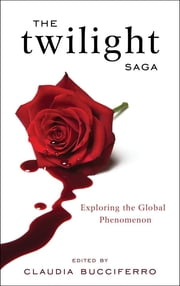 The Twilight Saga - Exploring the Global Phenomenon ebook by Claudia Bucciferro