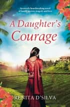 A Daughter's Courage - An utterly heartbreaking novel of family secrets, tragedy and love ebook by Renita D'Silva