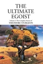 The Ultimate Egoist - Volume I: The Complete Stories of Theodore Sturgeon eBook by Theodore Sturgeon, Paul Williams, Ray Bradbury,...
