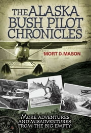 The Alaska Bush Pilot Chronicles: More Adventures and Misadventures from the Big Empty - More Adventures and Misadventures from the Big Empty ebook by Mort D. Mason