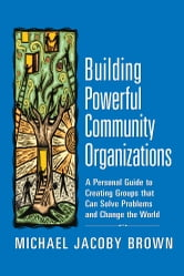 Building Powerful Community Organizations - A Personal Guide to Creating Groups that Can Solve Problems and Change the World ebook by Michael Jacoby Brown