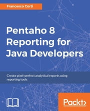 Pentaho 8 Reporting for Java Developers ebook by Francesco Corti