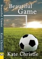 Beautiful Game ebook by Kate Christie