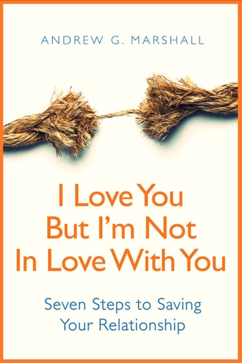 I Love You, But I'm Not In Love With You - Seven Steps to Saving Your Relationship ebook by Andrew G. Marshall