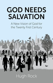 God Needs Salvation - A New Vision of God for the Twenty First Century ebook by Hugh Rock