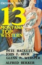 13 Montana Top Western Oktober 2017 eBook by Alfred Bekker, Pete Hackett, John F. Beck,...