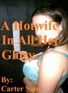 A Hotwife In All Her Glory ebook by Carter Saint
