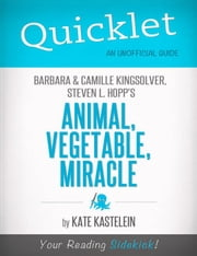 Quicklet on Barbara Kingsolver, Camille Kingsolver, and Steven Hopp's Animal, Vegetable, Miracle ebook by Kate  Kastelein