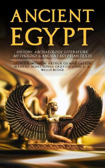 ANCIENT EGYPT: History, Archaeology, Literature, Mythology & Ancient Egyptian Texts - Illustrated Edition; Including: The Book of the Dead, The Rosetta Stone, Hymn to the Nile, The Laments of Isis and Nephthys eBook by George Rawlinson,Arthur Gilman,Gaston Maspero,Agnes Sophia Griffith Johns,E. A. Wallis Budge
