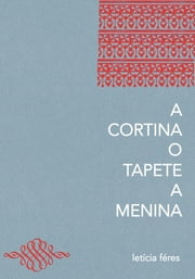 A cortina, o tapete, a menina ebook by Leticia Feres