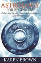 Astrology For Beginners - Zodiac Sign, Astrology Aspect and Astrological Compatibility Guide ebook by Karen Brown
