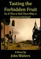 Tasting the Forbidden Fruit, or, If This is Hell Then Why is Everyone Smiling? ebook by John Walters