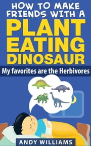 How to make friends with a plant eating dinosaur. My favorites are the herbivores. - Overcoming fears with the help of friends, #1 ebook by Andy Williams