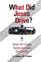What Did Jesus Drive: Crisis, PR in Cars, Computers and Christianity ebook by Jason Vines