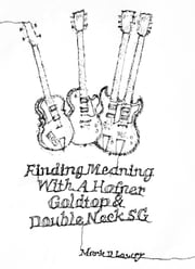 Finding Meaning With A Hofner, Goldtop & Double Neck SG ebook by Mark Lowry