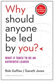 Why Should Anyone Be Led by You? With a New Preface by the Authors - What It Takes to Be an Authentic Leader ebook by Rob Goffee,Gareth Jones