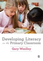 Developing Literacy in the Primary Classroom ebook by Gary Woolley
