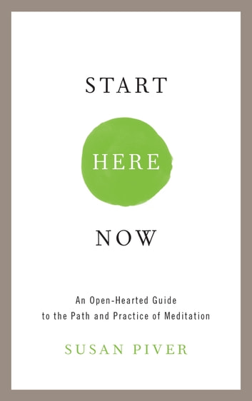Start Here Now - An Open-Hearted Guide to the Path and Practice of Meditation eBook by Susan Piver