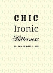 Chic Ironic Bitterness ebook by R. Jay Magill