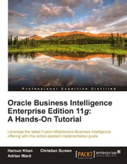 Oracle Business Intelligence Enterprise Edition 11g: A Hands-On Tutorial ebook by Christian Screen, Haroun Khan, Adrian Ward