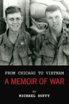 From Chicago to Vietnam - A Memoir of War ebook by Michael Duffy