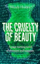 The Cruelty of Beauty ebook by Wendy Holden