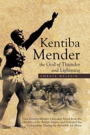 Kentiba Mender the God of Thunder and Lightning - How Kentiba Mender Liberated Africa from the Clutches of the British Empire and Defeated the Colonialists, During the Scramble for Africa ebook by Embaye Melekin