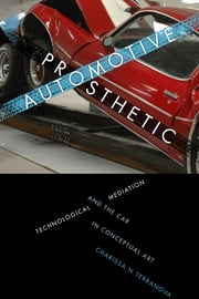 Automotive Prosthetic - Technological Mediation and the Car in Conceptual Art ebook by Charissa N. Terranova