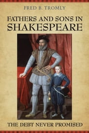 Fathers and Sons in Shakespeare - The Debt Never Promised ebook by Fred B. Tromly