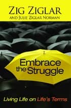 Embrace the Struggle - Living Life on Life's Terms ebook by Zig Ziglar, Julie Ziglar Norman