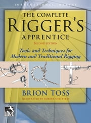 The Complete Rigger's Apprentice: Tools and Techniques for Modern and Traditional Rigging ebook by Brion Toss