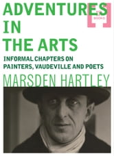 Adventures in the Arts: Informal Chapters on Painters, Vaudeville and Poets ebook by Marsden Hartley