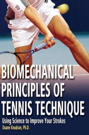 Biomechanical Principles of Tennis Technique: Using Science to Improve Your Strokes ebook by Knudson, Duane