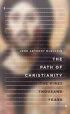 The Path of Christianity - The First Thousand Years ebook by John Anthony McGuckin