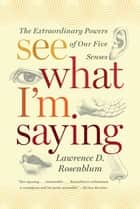 See What I'm Saying: The Extraordinary Powers of Our Five Senses ebook by Lawrence D. Rosenblum