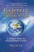 Your Guide to Earth's Pivotal Years - A Direct Path to Enlightened Living ebook by Selacia
