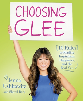 Choosing Glee - 10 Rules to Finding Inspiration, Happiness, and the Real You ebook by Jenna Ushkowitz,Sheryl Berk