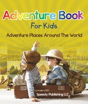 Adventure Book For Kids - Adventure Places Around The World ebook by Speedy Publishing