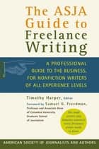 The ASJA Guide to Freelance Writing - A Professional Guide to the Business, for Nonfiction Writers of All Experience Levels ebook by Timothy Harper, Samuel G. Freedman