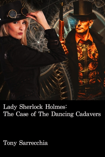 Lady Sherlock Holmes in The Case of the Dancing Cadavers ebook by Tony Sarrecchia Jr.
