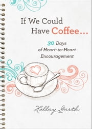 If We Could Have Coffee... (Ebook Shorts) - 30 Days of Heart-to-Heart Encouragement ebook by Holley Gerth