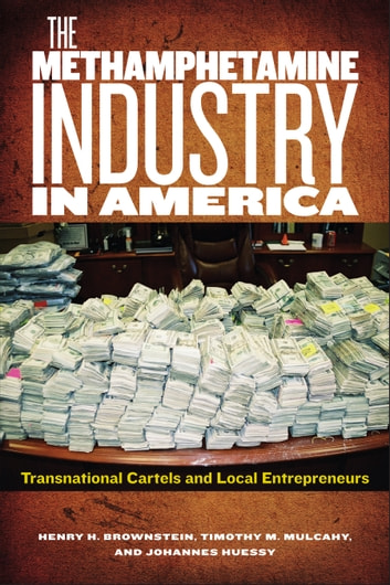 The Methamphetamine Industry in America - Transnational Cartels and Local Entrepreneurs ebook by Henry H Brownstein,Timothy M. Mulcahy,Johannes Huessy