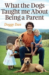 What the Dogs Taught Me About Being a Parent ebook by Doggy Dan