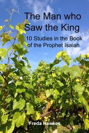 The Man Who Saw the King: 10 Studies in the Book of the Prophet Isaiah ebook by Freda Hawkes