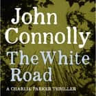 The White Road - A Charlie Parker Thriller: 4 audiobook by John Connolly