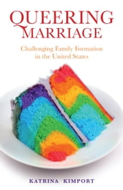 Queering Marriage - Challenging Family Formation in the United States ebook by Katrina Kimport, PhD